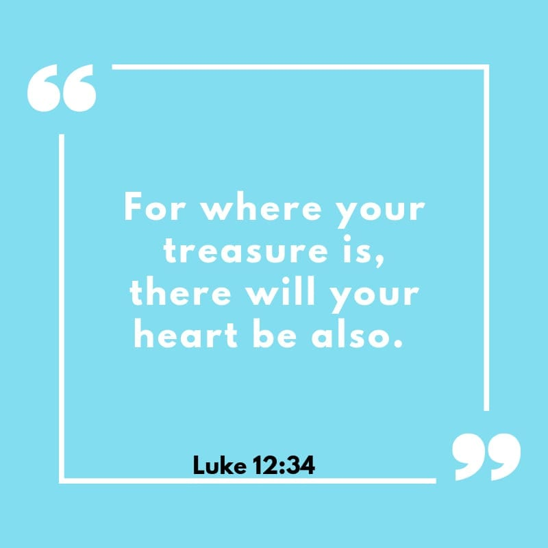 """For where your treasure is, there will your heart be also."" Luke 12:34"